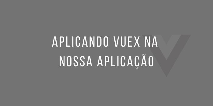 Aplicando Vuex na nossa Aplicação | Wende Mendes | Papo Reto